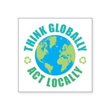 "Think Globally, Act Locally Square Sticker 3"" x 3"""