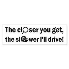 The Closer-The Slower (bumper) Bumper Bumper Sticker