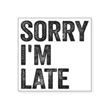 "Sorry I'm Late Square Sticker 3"" x 3"""