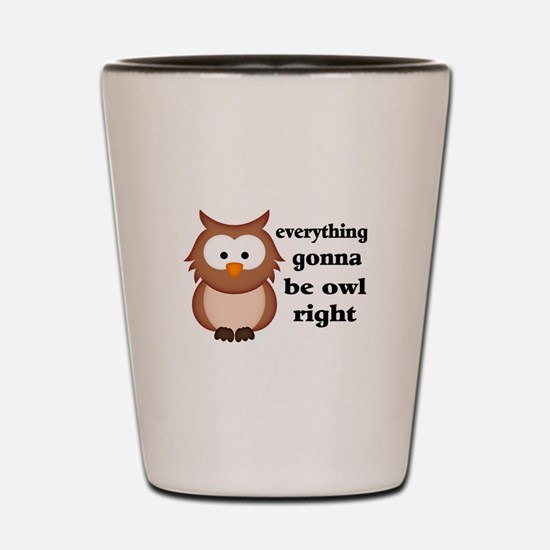 Everything Gonna Be Owl Right Shot Glass