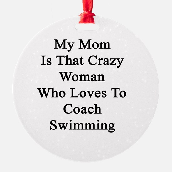 My Mom Is That Crazy Woman Who Love Ornament