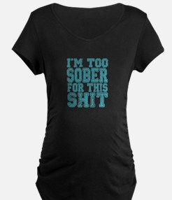 Im Too Sober For This Shit Maternity T-Shirt