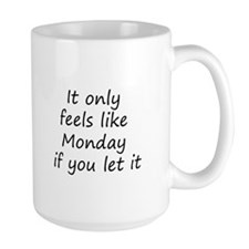 It only feels like Monday if you let it Mugs