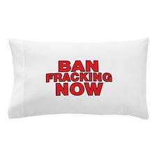 BAN FRACKING NOW Pillow Case