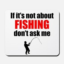 If Its Not About Fishing Dont Ask Me Mousepad