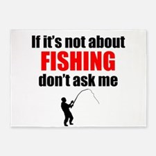 If Its Not About Fishing Dont Ask Me 5'x7'Area Rug