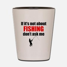 If Its Not About Fishing Dont Ask Me Shot Glass