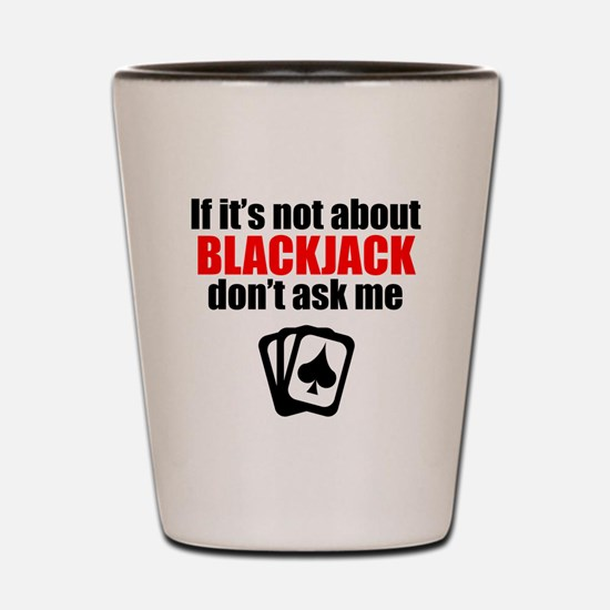 If Its Not About Blackjack Dont Ask Me Shot Glass