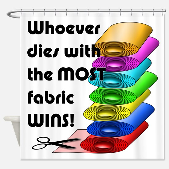 Whoever dies with the most fabric w Shower Curtain