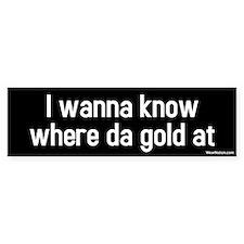 I wanna know where da gold at Bumper Bumper Sticker