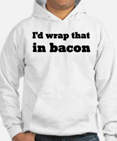 I'd Wrap That In Bacon Hoodie