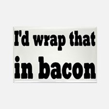 I'd Wrap That In Bacon Rectangle Magnet