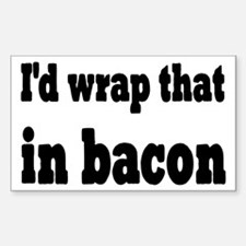 I'd Wrap That In Bacon Sticker (Rectangle)