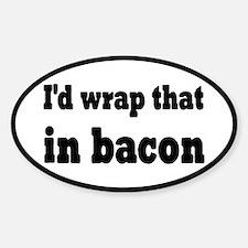 I'd Wrap That In Bacon Sticker (Oval)