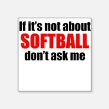 If Its Not About Softball Dont Ask Me Sticker