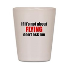 If Its Not About Flying Dont Ask Me Shot Glass