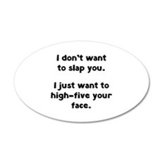 I Don't Wan't To Slap You 22x14 Oval Wall Peel