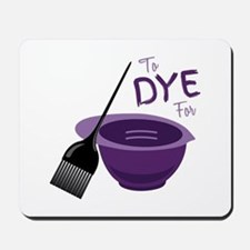 To Dye For Mousepad