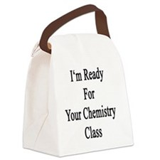 I'm Ready For Your Chemistry Clas Canvas Lunch Bag