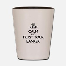 Keep Calm and Trust Your Banker Shot Glass