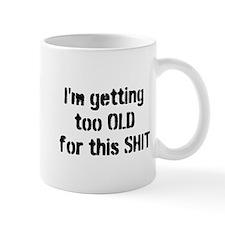 Too OLD for this SHIT Small Mug
