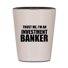 Trust Me, Im An Investment Banker Shot Glass