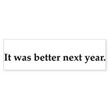 it-was-better-next-year Bumper Bumper Sticker