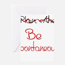 Dont Plan Ahead...Be Spontaneous! Greeting Cards