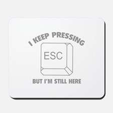 I Keep Pressing ESC But I'm Still Here Mousepad