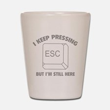 I Keep Pressing ESC But I'm Still Here Shot Glass