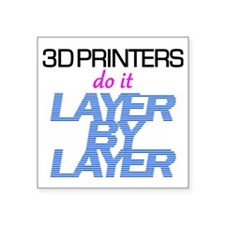 "3D Printers do it layer by  Square Sticker 3"" x 3"""