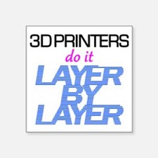 """3D Printers do it layer by  Square Sticker 3"""" x 3"""""""