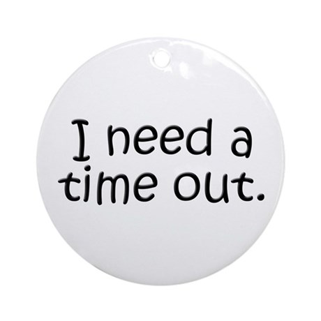 I need a time out! Ornament (Round)