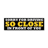 """Sorry for driving so close in front of you 3"""" x 10"""""""