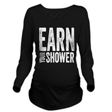Earn Your Shower Long Sleeve Maternity T-Shirt