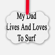 My Dad Lives And Loves To Surf  Ornament