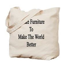 I Make Furniture To Make The World Better Tote Bag