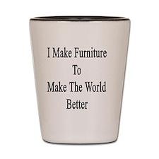 I Make Furniture To Make The World Bett Shot Glass