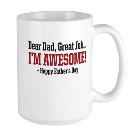 Dear Dad Great Job IM AWESOME! Happy Fathers day M