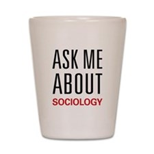Ask Me About Sociology Shot Glass
