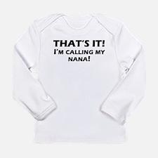 Thats It! Im Calling My Nana Long Sleeve T-Shirt