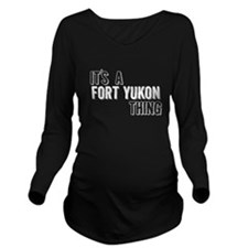 Its A Fort Yukon Thing Long Sleeve Maternity T-Shi