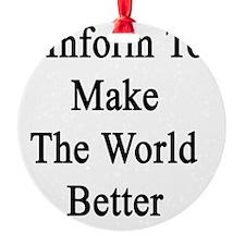 I Inform To Make The World Better Ornament