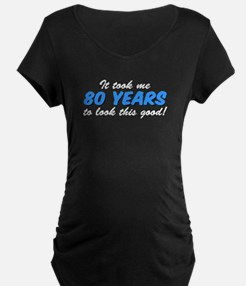 Took Me 80 Years Look This Good Maternity T-Shirt