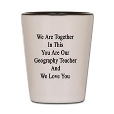 We Are Together In This You Are Our Geo Shot Glass