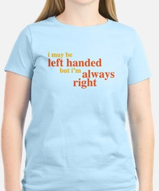 I may be left handed but Im always right T-Shirt