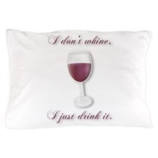 I Dont Whine, I Just Drink It Pillow Case