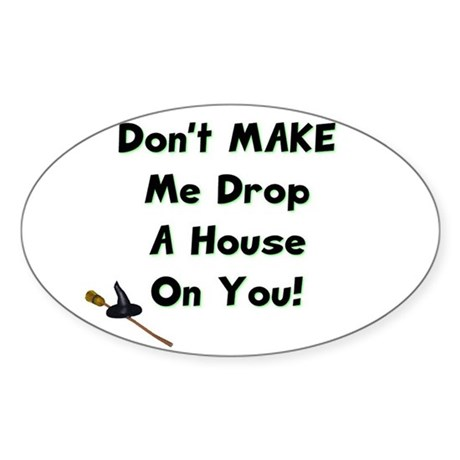 Don't MAKE Me Drop a House On You! Oval Sticker