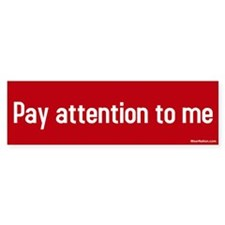 pay attention to me Bumper Bumper Sticker