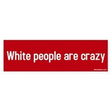 white people are crazy Bumper Bumper Sticker
